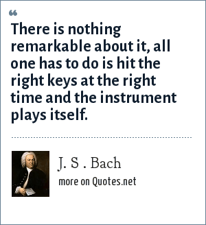 J. S . Bach: There is nothing remarkable about it, all one has to do is hit the right keys at the right time and the instrument plays itself.