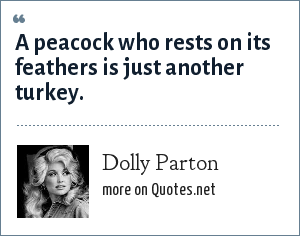 Dolly Parton: A peacock who rests on its feathers is just another turkey.