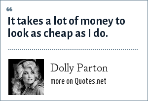 Dolly Parton: It takes a lot of money to look as cheap as I do.