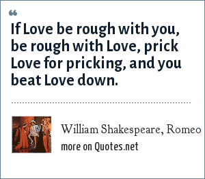 William Shakespeare, Romeo and Juliet, Act 1, Scene 2: If Love be rough with you, be rough with Love, prick Love for pricking, and you beat Love down.