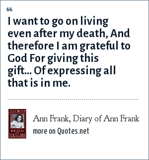 Ann Frank, Diary of Ann Frank: I want to go on living even after my death, And therefore I am grateful to God For giving this gift… Of expressing all that is in me.