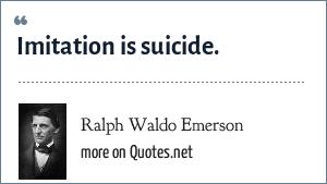 Ralph Waldo Emerson: Imitation is suicide.