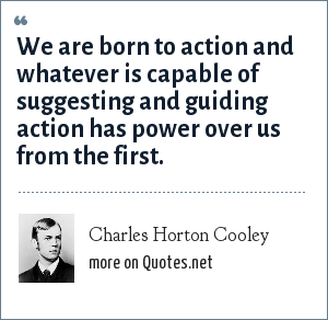 Charles Horton Cooley: We are born to action and whatever is capable of suggesting and guiding action has power over us from the first.