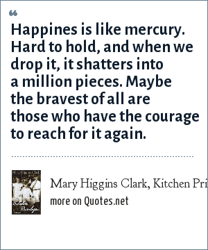 Mary Higgins Clark, Kitchen Privileges, A Memoir: Happines is like mercury. Hard to hold, and when we drop it, it shatters into a million pieces. Maybe the bravest of all are those who have the courage to reach for it again.