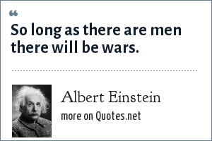 Albert Einstein: So long as there are men there will be wars.