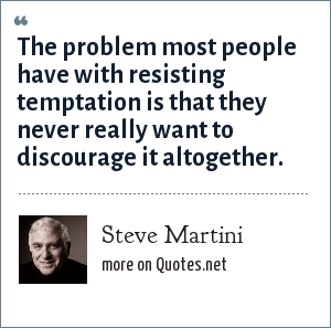 Steve Martini: The problem most people have with resisting temptation is that they never really want to discourage it altogether.