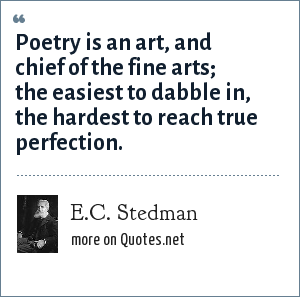 E.C. Stedman: Poetry is an art, and chief of the fine arts; the easiest to dabble in, the hardest to reach true perfection.