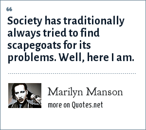 Marilyn Manson: Society has traditionally always tried to find scapegoats for its problems. Well, here I am.