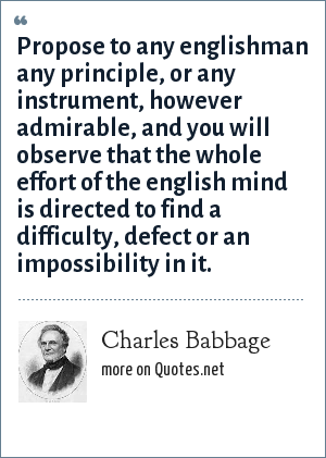 Charles Babbage: Propose to any englishman any principle, or any instrument, however admirable, and you will observe that the whole effort of the english mind is directed to find a difficulty, defect or an impossibility in it.