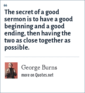 George Burns: The secret of a good sermon is to have a good beginning and a good ending, then having the two as close together as possible.