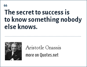 Aristotle Onassis: The secret to success is to know something nobody else knows.