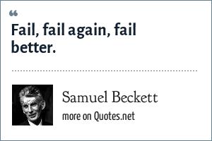 Samuel Beckett: Fail, fail again, fail better.