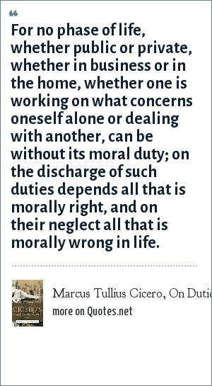 Marcus Tullius Cicero, On Duties I: For no phase of life, whether public or private, whether in business or in the home, whether one is working on what concerns oneself alone or dealing with another, can be without its moral duty; on the discharge of such duties depends all that is morally right, and on their neglect all that is morally wrong in life.