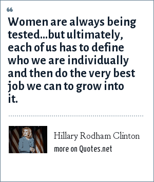 Hillary Rodham Clinton: Women are always being tested...but ultimately, each of us has to define who we are individually and then do the very best job we can to grow into it.