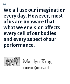 Marilyn King: We all use our imagination every day. However, most of us are unaware that what we envision affects every cell of our bodies and every aspect of our performance.