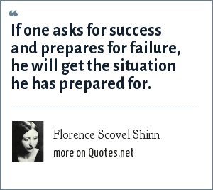 Florence Scovel Shinn: If one asks for success and prepares for failure, he will get the situation he has prepared for.