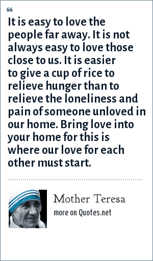 Mother Teresa: It is easy to love the people far away. It is not always easy to love those close to us. It is easier to give a cup of rice to relieve hunger than to relieve the loneliness and pain of someone unloved in our home. Bring love into your home for this is where our love for each other must start.