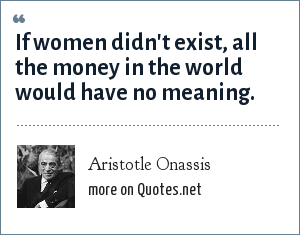 Aristotle Onassis: If women didn't exist, all the money in the world would have no meaning.