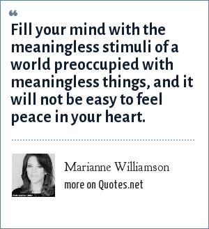 Marianne Williamson: Fill your mind with the meaningless stimuli of a world preoccupied with meaningless things, and it will not be easy to feel peace in your heart.