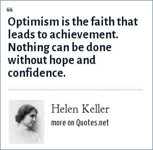 Helen Keller: Optimism is the faith that leads to achievement. Nothing can be done without hope and confidence.
