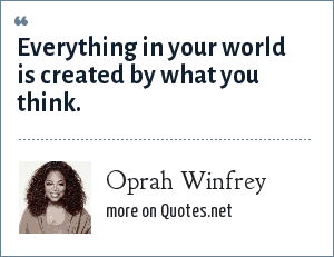 Oprah Winfrey: Everything in your world is created by what you think.