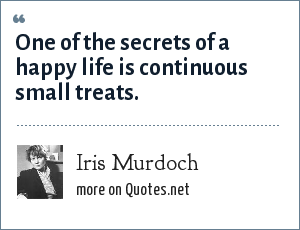 Iris Murdoch: One of the secrets of a happy life is continuous small treats.