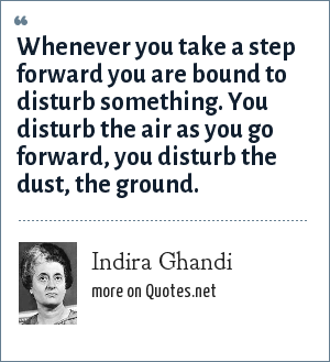 Indira Ghandi: Whenever you take a step forward you are bound to disturb something. You disturb the air as you go forward, you disturb the dust, the ground.