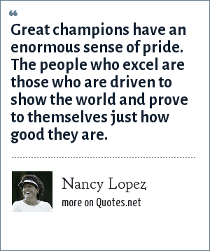 Nancy Lopez: Great champions have an enormous sense of pride. The people who excel are those who are driven to show the world and prove to themselves just how good they are.