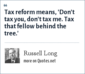 Russell Long: Tax reform means, 'Don't tax you, don't tax me. Tax that fellow behind the tree.'