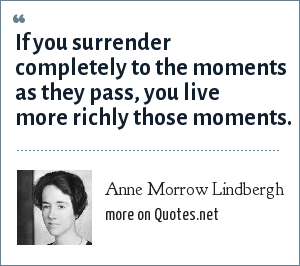 Anne Morrow Lindbergh: If you surrender completely to the moments as they pass, you live more richly those moments.