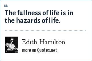 Edith Hamilton: The fullness of life is in the hazards of life.