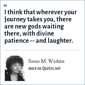 Susan M. Watkins: I think that wherever your journey takes you, there are new gods waiting there, with divine patience -- and laughter.