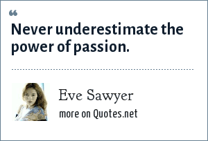 Eve Sawyer: Never underestimate the power of passion.