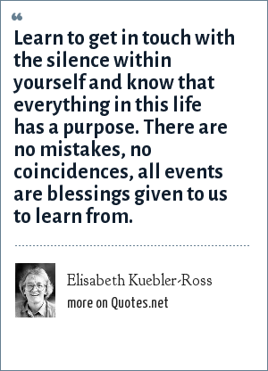 Elisabeth Kuebler-Ross: Learn to get in touch with the silence within yourself and know that everything in this life has a purpose. There are no mistakes, no coincidences, all events are blessings given to us to learn from.