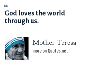 Mother Teresa: God loves the world through us.