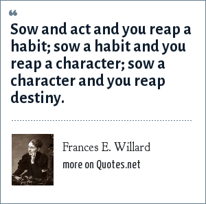 Frances E. Willard: Sow and act and you reap a habit; sow a habit and you reap a character; sow a character and you reap destiny.