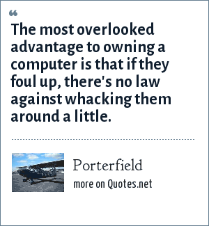 Porterfield: The most overlooked advantage to owning a computer is that if they foul up, there's no law against whacking them around a little.