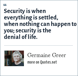 Germaine Greer: Security is when everything is settled, when nothing can happen to you; security is the denial of life.