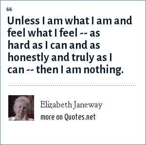 Elizabeth Janeway: Unless I am what I am and feel what I feel -- as hard as I can and as honestly and truly as I can -- then I am nothing.