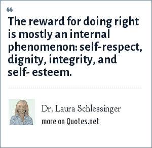 Dr. Laura Schlessinger: The reward for doing right is mostly an internal phenomenon: self-respect, dignity, integrity, and self- esteem.