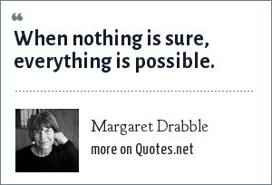 Margaret Drabble: When nothing is sure, everything is possible.