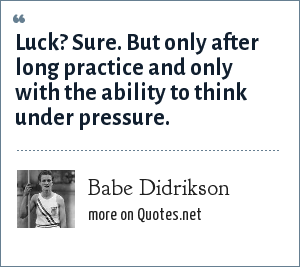 Babe Didrikson: Luck? Sure. But only after long practice and only with the ability to think under pressure.