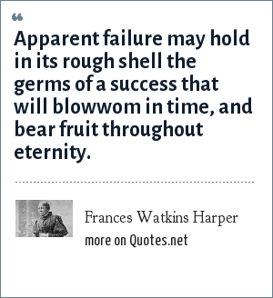 Frances Watkins Harper: Apparent failure may hold in its rough shell the germs of a success that will blowwom in time, and bear fruit throughout eternity.