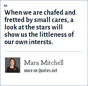 Mara Mitchell: When we are chafed and fretted by small cares, a look at the stars will show us the littleness of our own intersts.