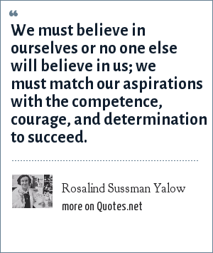 Rosalind Sussman Yalow: We must believe in ourselves or no one else will believe in us; we must match our aspirations with the competence, courage, and determination to succeed.