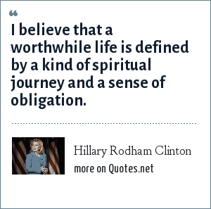 Hillary Rodham Clinton: I believe that a worthwhile life is defined by a kind of spiritual journey and a sense of obligation.