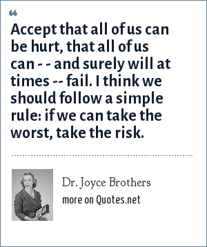 Dr. Joyce Brothers: Accept that all of us can be hurt, that all of us can - - and surely will at times -- fail. I think we should follow a simple rule: if we can take the worst, take the risk.