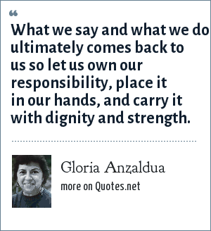 Gloria Anzaldua: What we say and what we do ultimately comes back to us so let us own our responsibility, place it in our hands, and carry it with dignity and strength.
