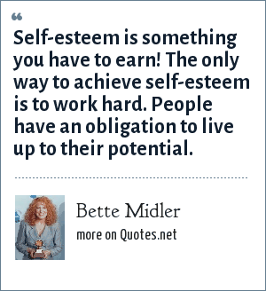 Bette Midler: Self-esteem is something you have to earn! The only way to achieve self-esteem is to work hard. People have an obligation to live up to their potential.