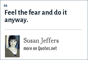 Susan Jeffers: Feel the fear and do it anyway.